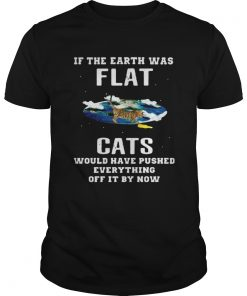 Guys If the earth was flat cats would have pushed everything off it by now shirt