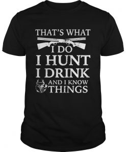 Guys That's what I do I hunt I drink and I know things shirt