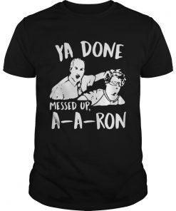 Guys Ya done messed up a-a-ron