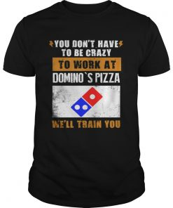 Guys You don't have to be crazy to work at domino's pizza we'll train you