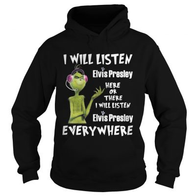 Hoodie Grinch I will listen Elvis Presley here or there or everywhere shirt