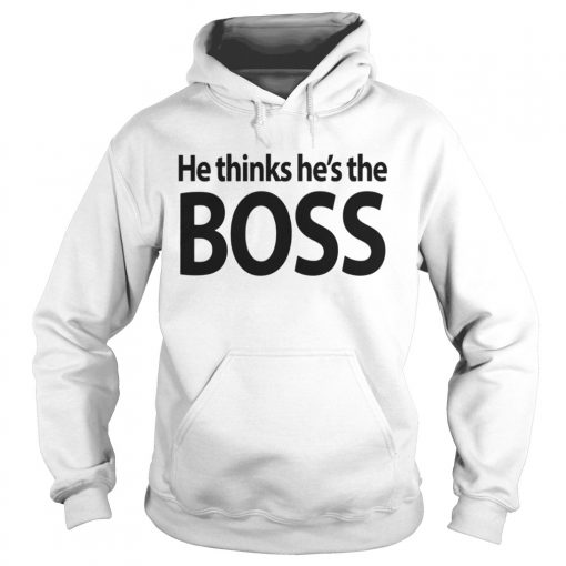Hoodie He thinks hes the boss