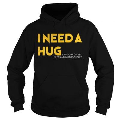 Hoodie I need a hug e amount of sex beer and motorcycle