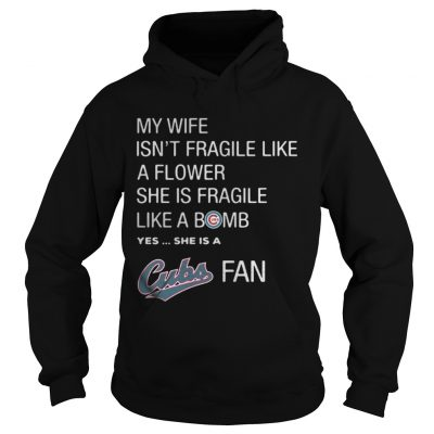 Hoodie My Wife isnt Fragile like a flower she is Fragile like a bomb yes she is Cubs fan