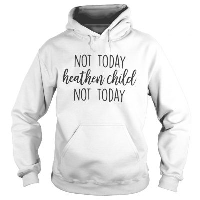 Hoodie Not Today Heathen Child Not Today Shirt