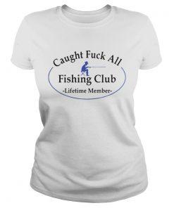 Ladies Tee Caught fuck all fishing club lifetime member