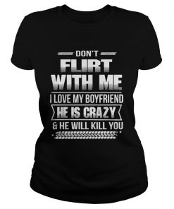 Ladies Tee Don't flirt with me I love my girlfriend she is crazy and she will kill you shirt