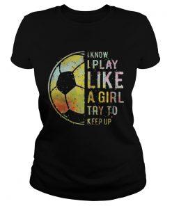 Ladies Tee Football I know I play like a girl try to keep up