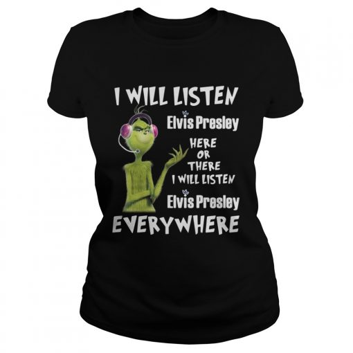 Ladies Tee Grinch I will listen Elvis Presley here or there or everywhere shirt