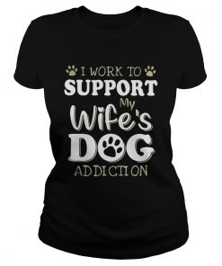 Ladies Tee I work to support my wifes dog addiction