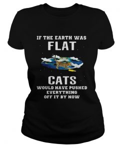 Ladies Tee If the earth was flat cats would have pushed everything off it by now shirt