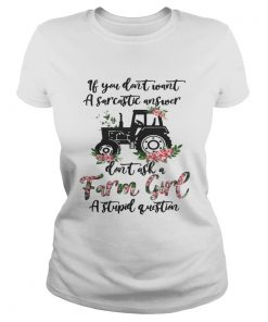 Ladies Tee If you dont want a sarcastic answer dont ask a farm girl a stupid question