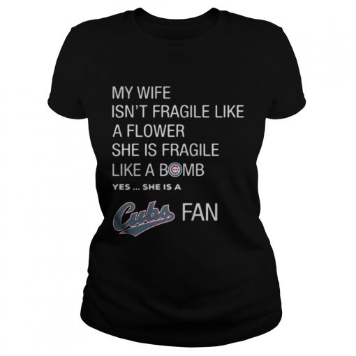Ladies Tee My Wife isnt Fragile like a flower she is Fragile like a bomb yes she is Cubs fan