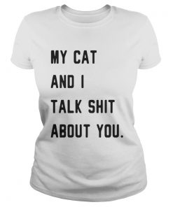 Ladies Tee My cat and I talk shit about you