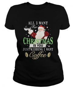 Ladies Tee Santa Claus all I want for Christmas is you just kidding I want coffee