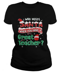 Ladies Tee Who Needs Santa When You Have A Great Teacher Christmas