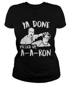 Ladies Tee Ya done messed up a-a-ron