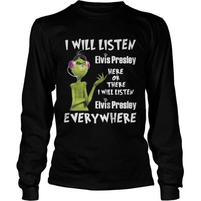 Longsleeve Tee Grinch I will listen Elvis Presley here or there or everywhere shirt