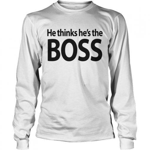 Longsleeve Tee He thinks hes the boss