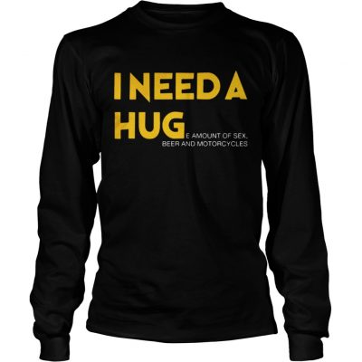 Longsleeve Tee I need a hug e amount of sex beer and motorcycle