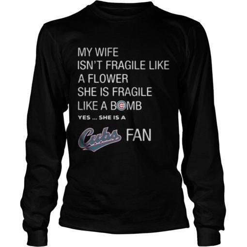 Longsleeve Tee My Wife isnt Fragile like a flower she is Fragile like a bomb yes she is Cubs fan