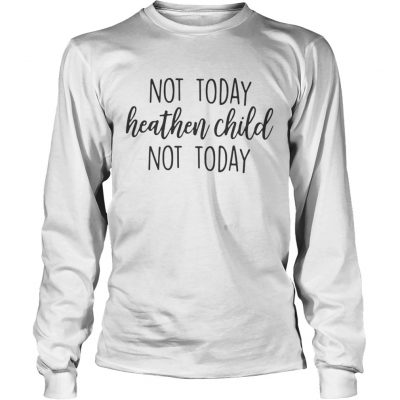 Longsleeve Tee Not Today Heathen Child Not Today Shirt