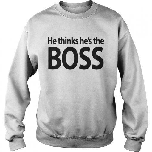 Sweatshirt He thinks hes the boss