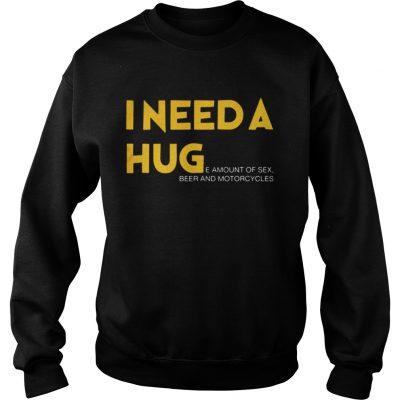 Sweatshirt I need a hug e amount of sex beer and motorcycle