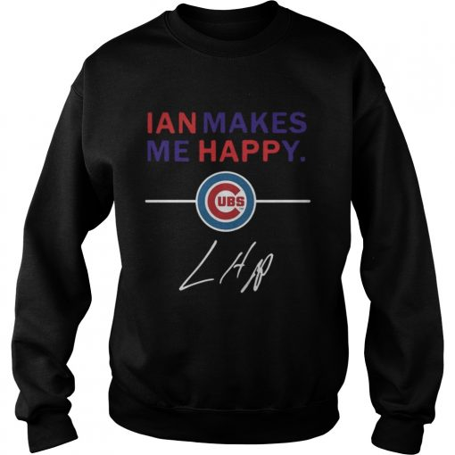 Sweatshirt Ian makes me happy Chicago Cubs