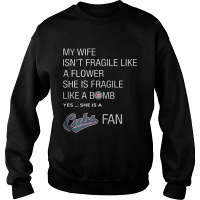 Sweatshirt My Wife isnt Fragile like a flower she is Fragile like a bomb yes she is Cubs fan