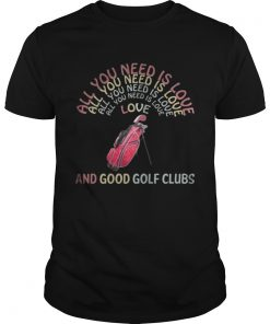 Guys All You Need Is Love And Good Golf Clubs shirt