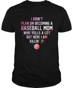 Guys I Didnt Plan On Becoming A Baseball Mom Who Yells A Lot But Here I Am Killin It Shirt