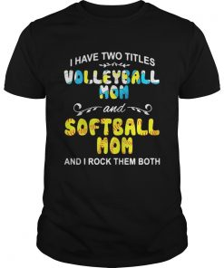 Guys I Have Two Titles Volleyball Mom And Softball Mom And I Rock Them Both Shirt