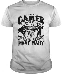 Guys I am a gamer not because I dont have a life but because I choose to have many shirt