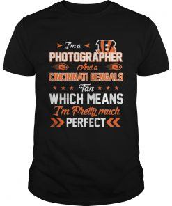 Guys Im A Photographer Bengals Fan And Im Pretty Much Perfect Shirt