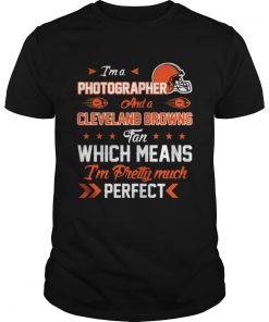 Guys Im A Photographer Browns Fan And Im Pretty Much Perfect Shirt