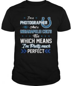 Guys Im A Photographer Colts Fan And Im Pretty Much Perfect Shirt