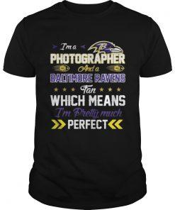 Guys Im A Photographer Ravens Fan And Im Pretty Much Perfect Shirt