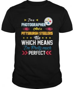 Guys Im A Photographer Steelers Fan And Im Pretty Much Perfect Shirt