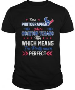 Guys Im A Photographer Texans Fan And Im Pretty Much Perfect Shirt
