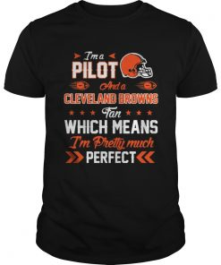 Guys Im A Pilot Browns Fan And Im Pretty Much Perfect Shirt