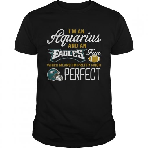 Guys Im An Aquarius An Eagles Fan And Im Pretty Much Perfect Shirt