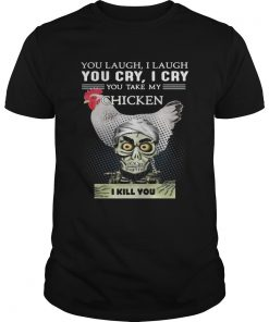 Guys Jeff Dunham you laugh I laugh you cry I cry you take my Chicken shirt