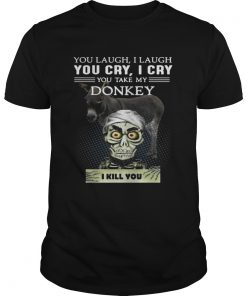 Guys Jeff Dunham you laugh I laugh you cry I cry you take my Donkey shirt