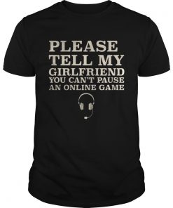 Guys Please Tell My Girlfriend You Cant Pause An Online Game Shirt