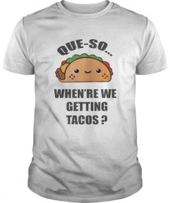 Guys Queso Whenre We Getting Tacos Shirt