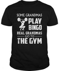 Guys Some grandmas play bingo real grandmas go to the gym shirt