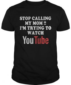 Guys Stop calling my mom Im trying to watch Youtube shirt