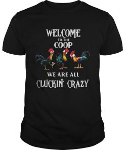 Guys Welcome To The Coop We Are All Cluckin Crazy Shirt