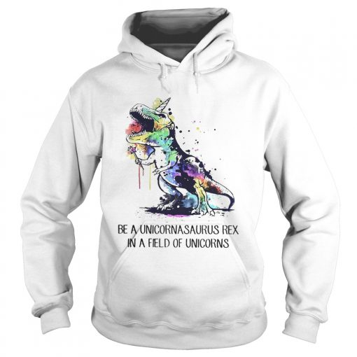 Hoodie Be a unicornasaurus rex in a field of unicorns shirt